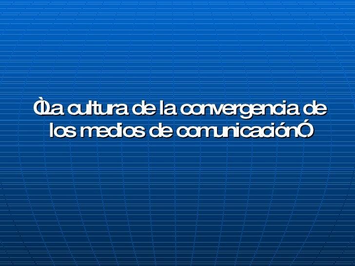""""""" La cultura de la convergencia de los medios de comunicación"""" ."""