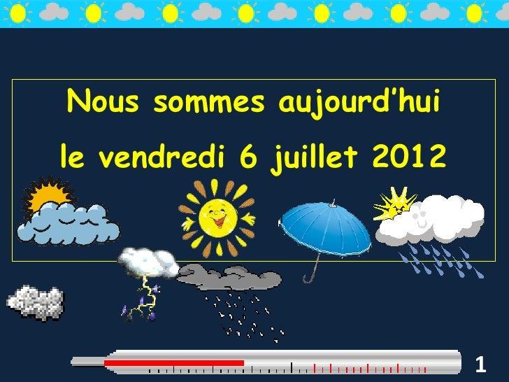 Nous sommes aujourd'huile vendredi 6 juillet 2012                             1