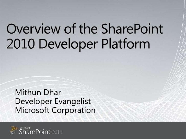 Overview of the SharePoint 2010 Developer Platform<br />Mithun Dhar<br />Developer Evangelist<br />Microsoft Corporation<b...