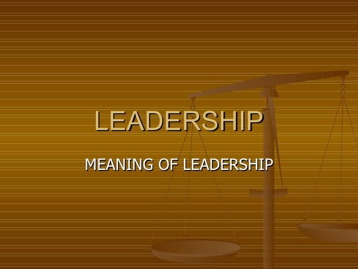 LEADERSHIP MEANING OF LEADERSHIP