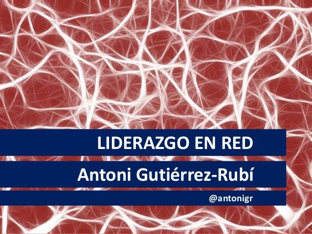 LIDERAZGO EN RED Antoni Gutiérrez-Rubí @antonigr