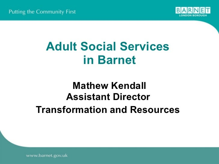 Adult Social Services  in Barnet Mathew Kendall Assistant Director  Transformation and Resources