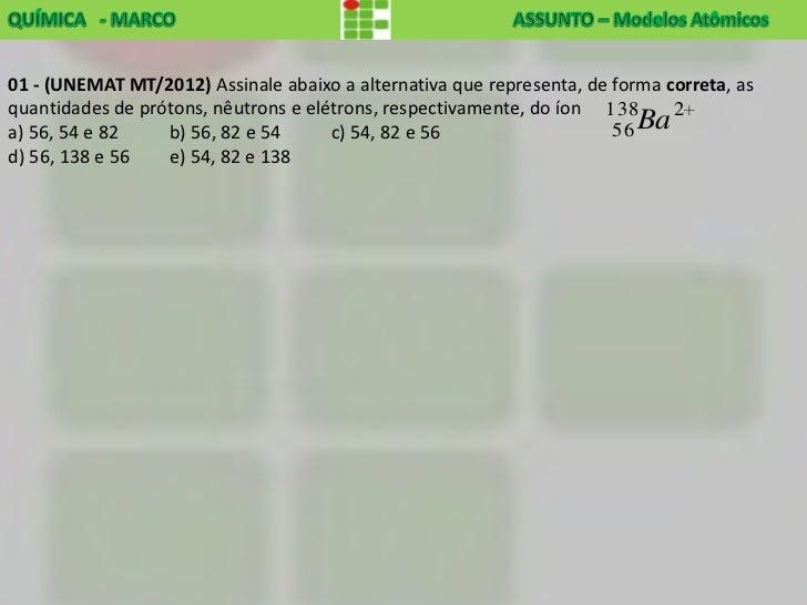 01 - (UNEMAT MT/2012) Assinale abaixo a alternativa que representa, de forma correta, asquantidades de prótons, nêutrons e...