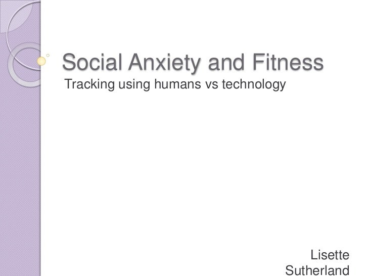 Social anxiety and fitness: tracking using humans vs. technology - Lisette Sutherland