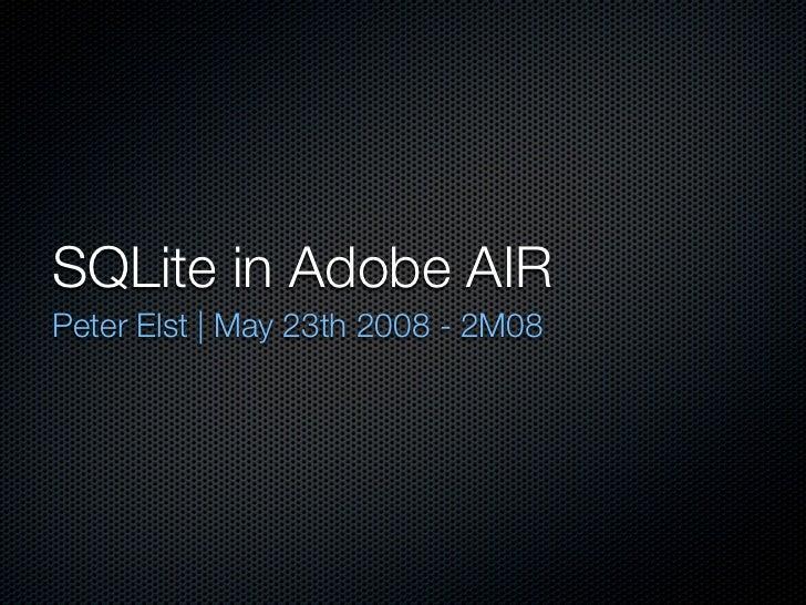 SQLite in Adobe AIR Peter Elst | May 23th 2008 - 2M08