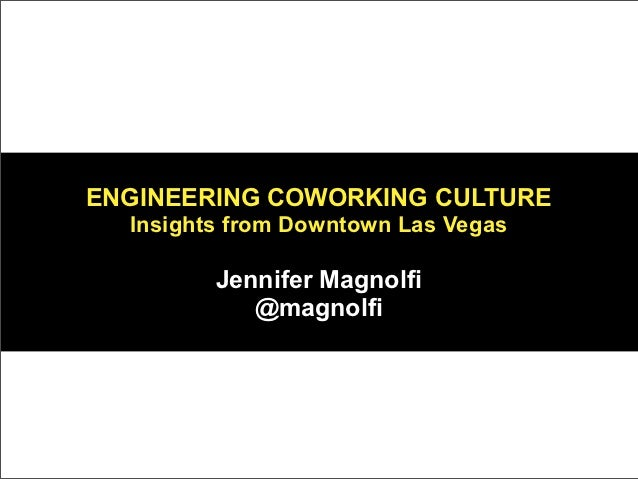 ENGINEERING COWORKING CULTURE  Insights from Downtown Las Vegas         Jennifer Magnolfi            @magnolfi