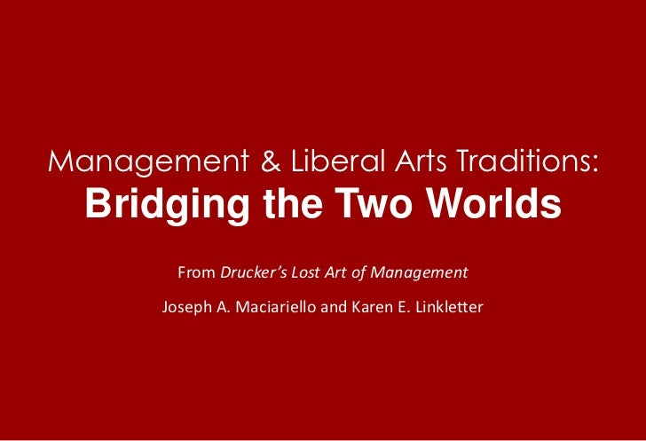 Management & Liberal Arts Traditions: Bridging the Two Worlds<br />From Drucker's Lost Art of Management<br />Joseph A. Ma...