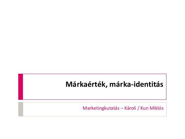 Márkaérték, márka-identitás Marketingkutatás – Károli / Kun Miklós