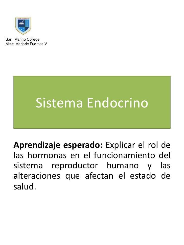 San Marino CollegeMiss: Marjorie Fuentes V                 Sistema Endocrino    Aprendizaje esperado: Explicar el rol de  ...