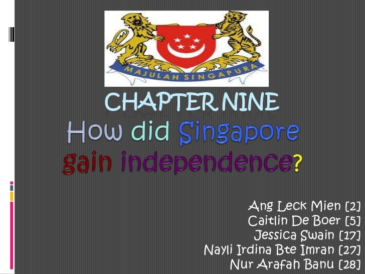 CHAPTER NINE<br />Howdid Singaporegainindependence?<br />Ang Leck Mien [2]<br />Caitlin De Boer [5]<br />Jessica Swain [17...