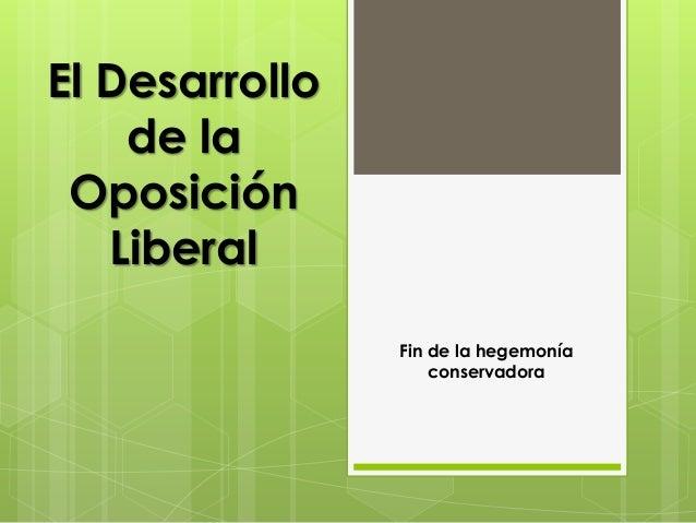 El Desarrollo de la Oposición Liberal Fin de la hegemonía conservadora
