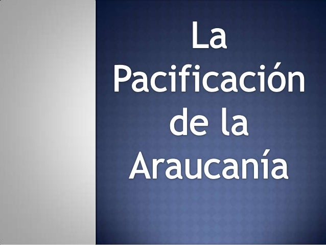 ¿Pacificación?  ¿Por qué se desarrolla el conflicto entre el Estado Chileno y la etnia mapuche?