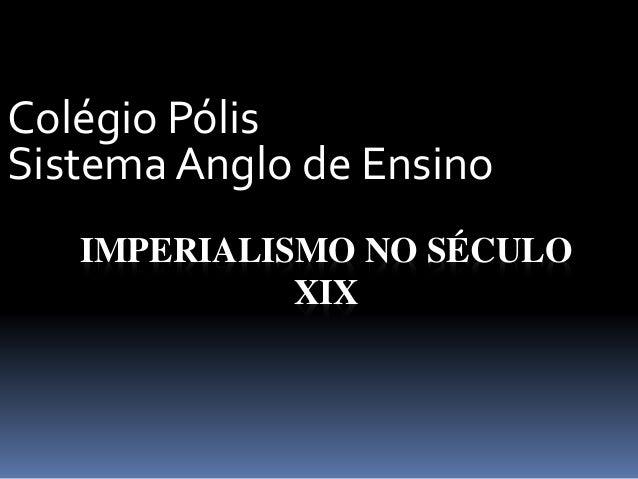 IMPERIALISMO NO SÉCULO XIX Colégio Pólis Sistema Anglo de Ensino