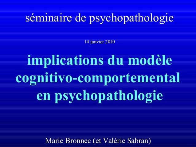 séminaire de psychopathologie 14 janvier 2010 implications du modèle cognitivo-comportemental en psychopathologie Marie Br...