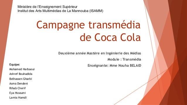 Campagne transmédia de Coca Cola Deuxième année Mastère en Ingénierie des Médias Module : Transmédia Enseignante: Mme Nouh...