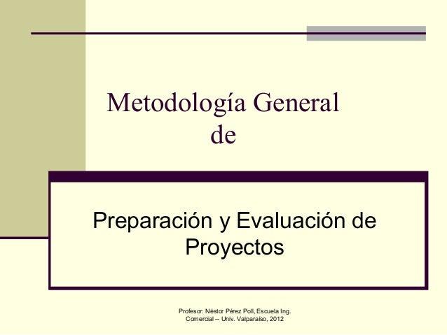 Profesor: Néstor Pérez Poll, Escuela Ing. Comercial -- Univ. Valparaíso, 2012 Metodología General de Preparación y Evaluac...