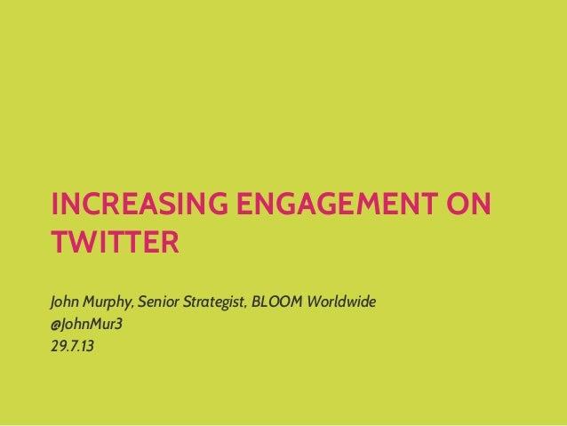 INCREASING ENGAGEMENT ON TWITTER John Murphy, Senior Strategist, BLOOM Worldwide @JohnMur3 29.7.13