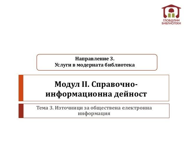 Направление 3.      Услуги в модерната библиотека     Модул II. Справочно-   информационна дейностТема 3. Източници за общ...