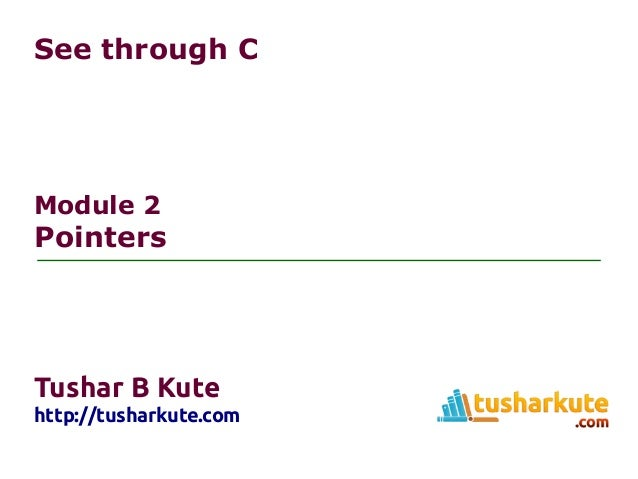 See through C Module 2 Pointers Tushar B Kute http://tusharkute.com