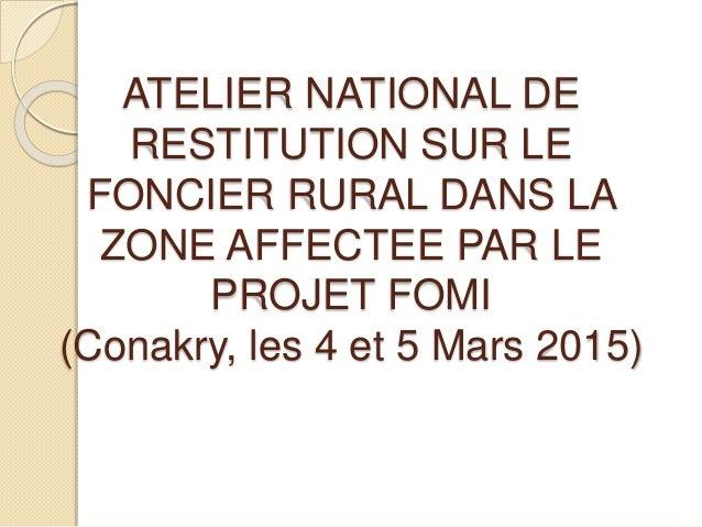 ATELIER NATIONAL DE RESTITUTION SUR LE FONCIER RURAL DANS LA ZONE AFFECTEE PAR LE PROJET FOMI (Conakry, les 4 et 5 Mars 20...