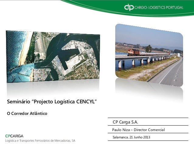 """CP Carga S.A. Paulo Niza – Director Comercial Salamanca, 21 Junho 2013 Seminário """"Projecto Logística CENCYL"""" O Corredor At..."""