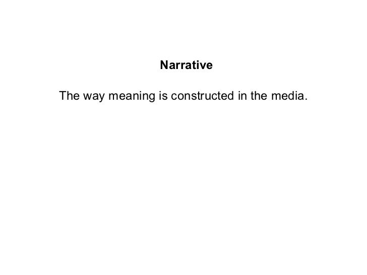 NarrativeThe way meaning is constructed in the media.