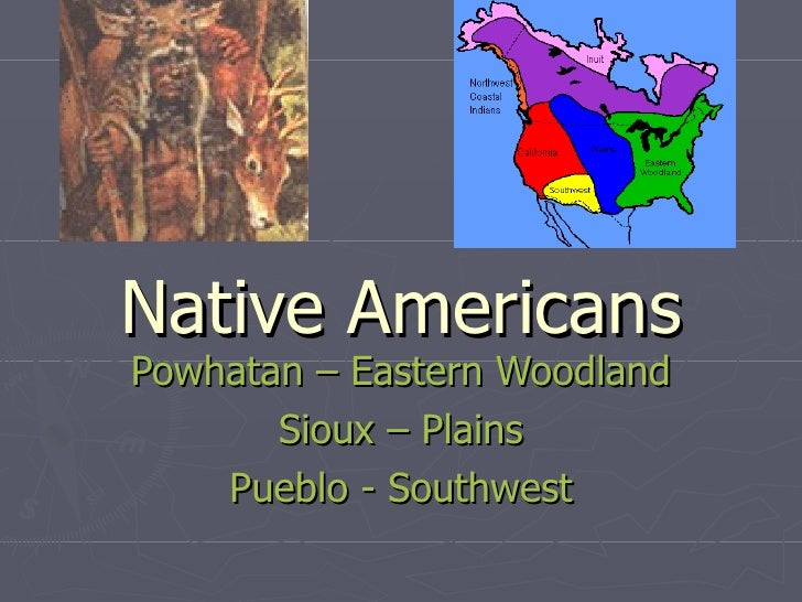 Native Americans Powhatan – Eastern Woodland  Sioux – Plains Pueblo - Southwest