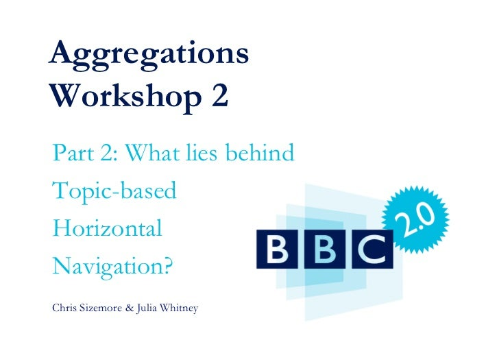 Aggregations Workshop 2 Part 2: What lies behind Topic-based Horizontal Navigation? Chris Sizemore  Julia Whitney