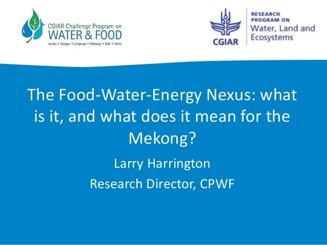 The Food-Water-Energy Nexus: what is it, and what does it mean for the               Mekong?           Larry Harrington   ...