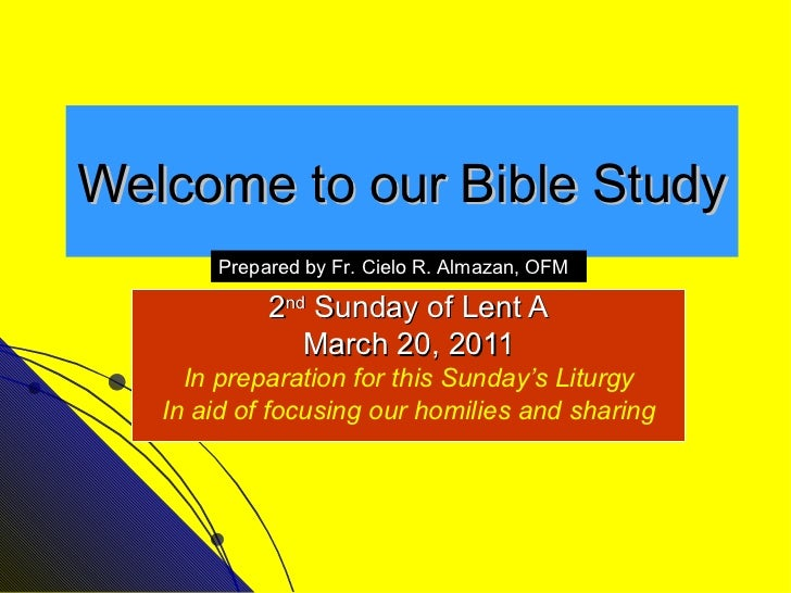 Welcome to our Bible Study 2 nd  Sunday of Lent A March 20, 2011 In preparation for this Sunday's Liturgy In aid of focusi...