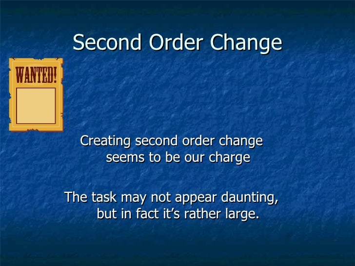 Second Order Change <ul><li>Creating second order change seems to be our charge </li></ul><ul><li>The task may not appear ...