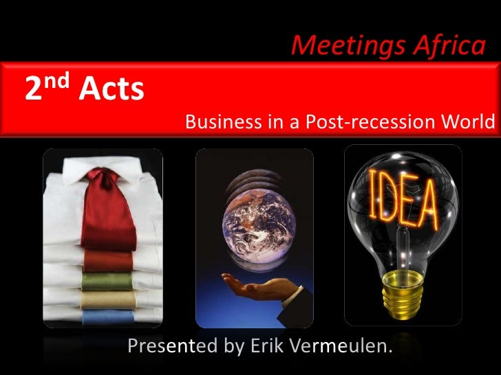 Meetings Africa<br />2nd Acts<br />Business in a Post-recession World<br />Presented by Erik Vermeulen.<br />
