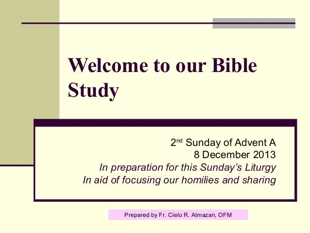 Welcome to our Bible Study 2nd Sunday of Advent A 8 December 2013 In preparation for this Sunday's Liturgy In aid of focus...
