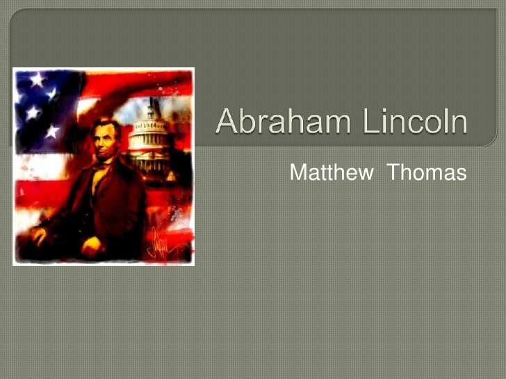 Abraham Lincoln<br />Matthew  Thomas<br />