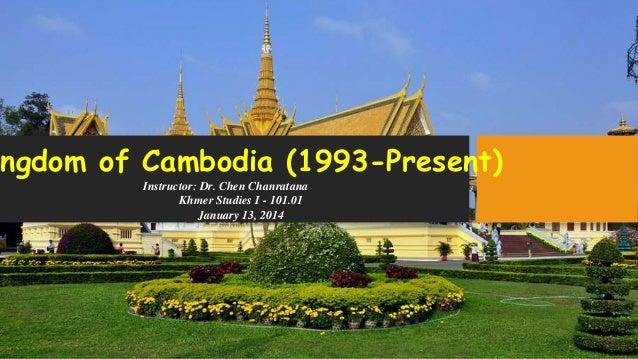 ingdom of Cambodia (1993-Present) Instructor: Dr. Chen Chanratana Khmer Studies I - 101.01 January 13, 2014