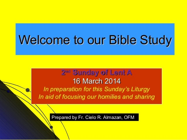 Welcome to our Bible Study 2nd Sunday of Lent A 16 March 2014 In preparation for this Sunday's Liturgy In aid of focusing ...