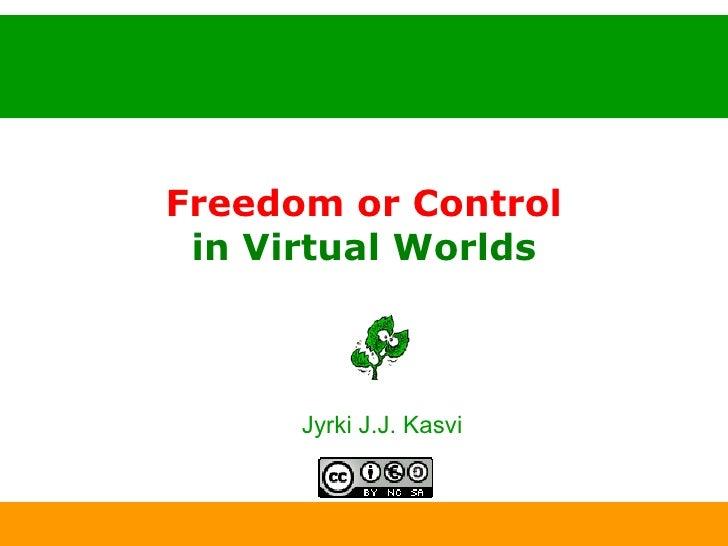 Freedom or Control in Virtual Worlds <ul><ul><li>Jyrki J.J. Kasvi </li></ul></ul>11.5.2009 www.kasvi.org
