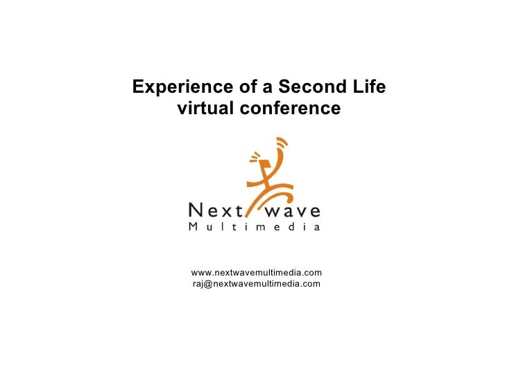 Experience of a Second Life virtual conference www.nextwavemultimedia.com [email_address] Experience of a Second Life virt...