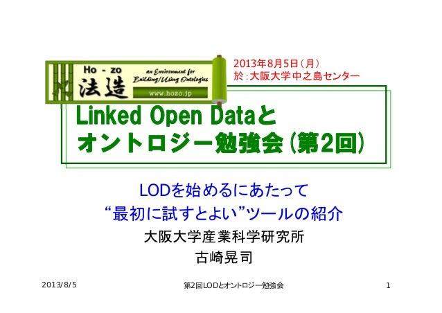 """Linked Open Dataと オントロジー勉強会(第2回) LODを始めるにあたって """"最初に試すとよい""""ツールの紹介 大阪大学産業科学研究所 古崎晃司 2013年8月5日(月) 於:大阪大学中之島センター 2013/8/5 第2回LOD..."""