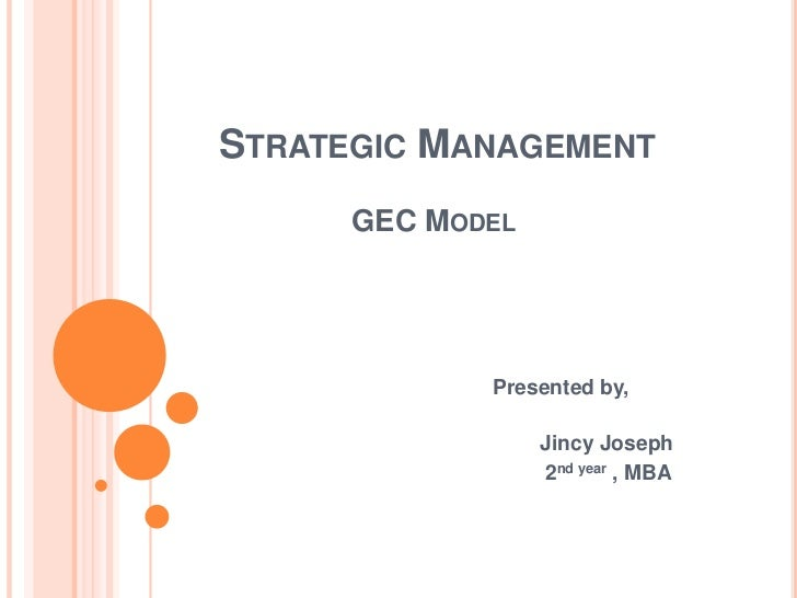 STRATEGIC MANAGEMENT      GEC MODEL             Presented by,                  Jincy Joseph                  2nd year , MBA