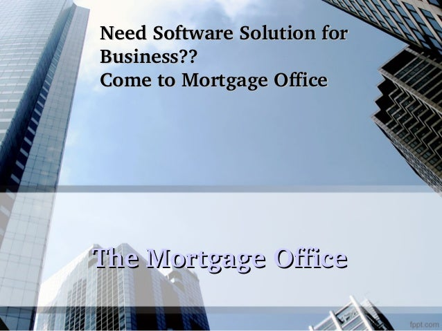 Need Software Solution for  Business?? Come to Mortgage Office  The Mortgage Office