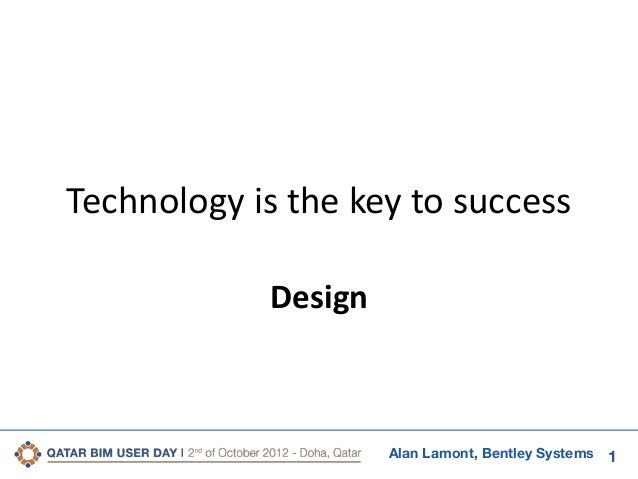Technology is the key to success Design  Alan Lamont, Bentley Systems  1
