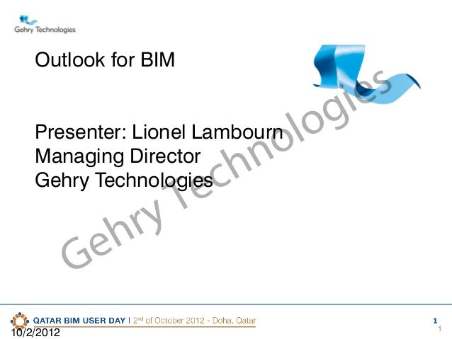 Outlook for BIM  s ie g Presenter: Lionel Lambourn lo o Managing Director n Gehry Technologies ch e T ry h e G 10/2/2012  ...