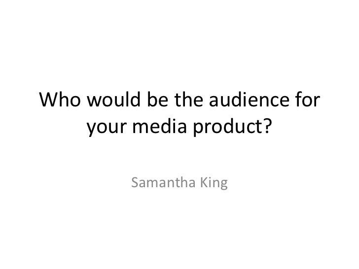 Who would be the audience for    your media product?         Samantha King