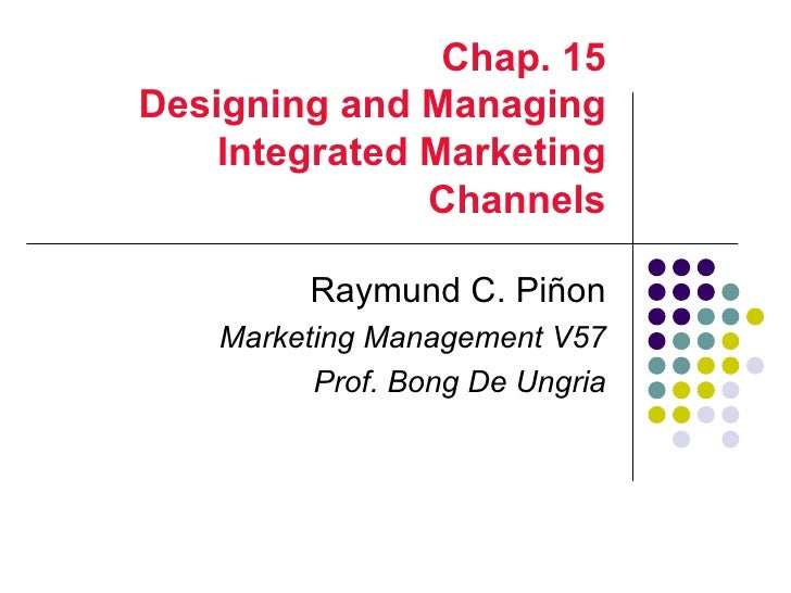Chap. 15Designing and Managing    Integrated Marketing               Channels          Raymund C. Piñon    Marketing Manag...