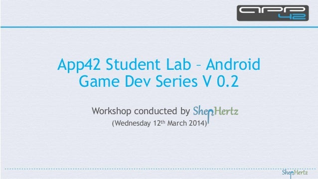 Workshop conducted by (Wednesday 12th March 2014) App42 Student Lab – Android Game Dev Series V 0.2