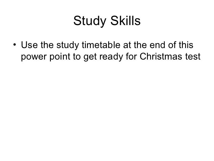 Study Skills <ul><li>Use the study timetable at the end of this power point to get ready for Christmas test </li></ul>