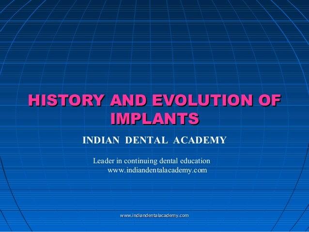 HISTORY AND EVOLUTION OFHISTORY AND EVOLUTION OF IMPLANTSIMPLANTS INDIAN DENTAL ACADEMY Leader in continuing dental educat...