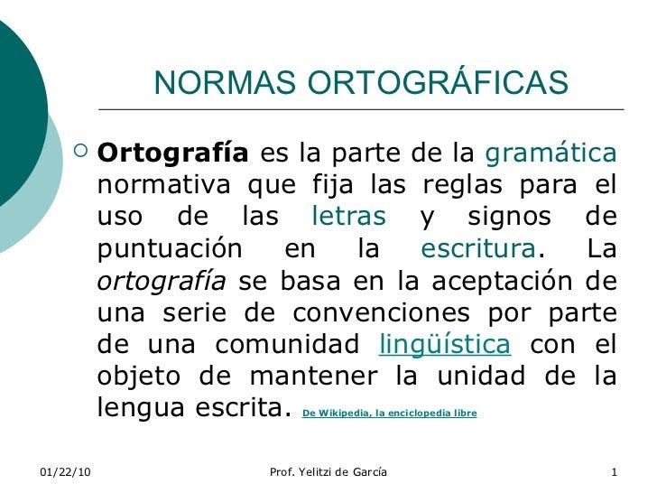 NORMAS ORTOGRÁFICAS <ul><li>Ortografía  es la parte de la  gramática  normativa que fija las reglas para el uso de las  le...