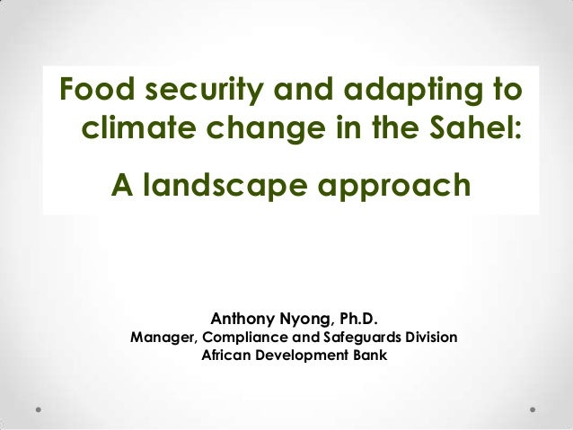 Food security and adapting to climate change in the Sahel:  A landscape approach  Anthony Nyong, Ph.D. Manager, Compliance...